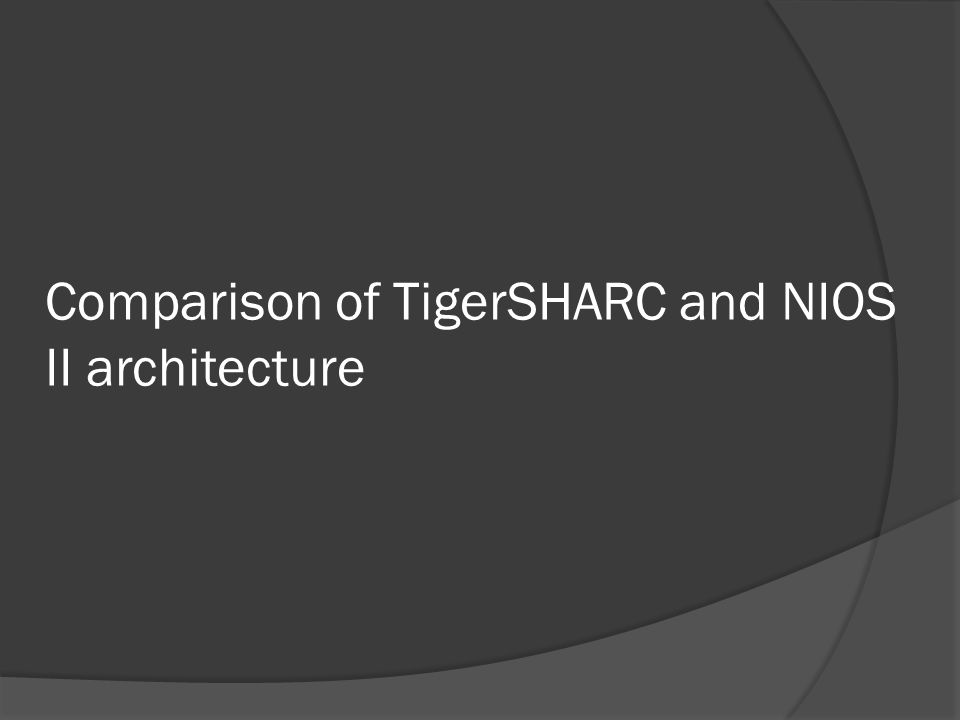 Comparison of TigerSHARC and NIOS II architecture