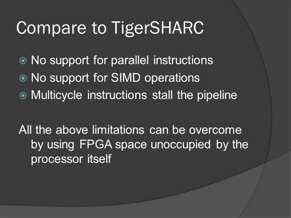 Compare to TigerSHARC  No support for parallel instructions  No support for SIMD operations  Multicycle instructions stall the pipeline All the abo