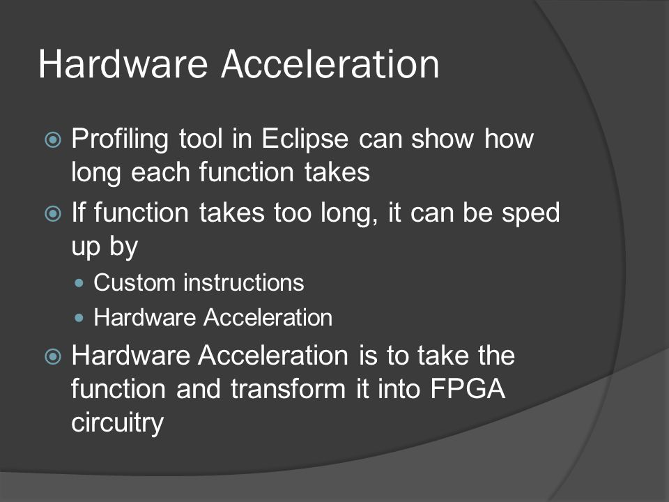 Hardware Acceleration  Profiling tool in Eclipse can show how long each function takes  If function takes too long, it can be sped up by Custom inst
