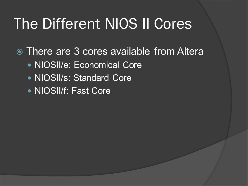 The Different NIOS II Cores  There are 3 cores available from Altera NIOSII/e: Economical Core NIOSII/s: Standard Core NIOSII/f: Fast Core