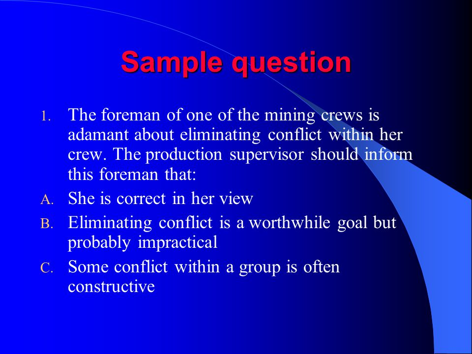 Sample question 1. The foreman of one of the mining crews is adamant about eliminating conflict within her crew. The production supervisor should info