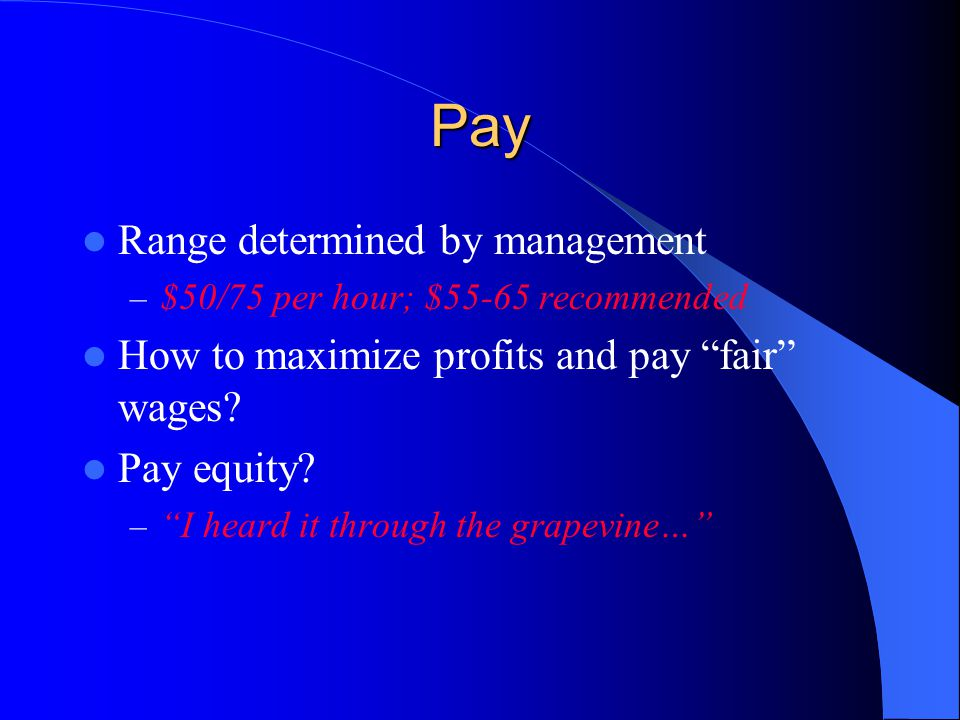 "Pay Range determined by management – $50/75 per hour; $55-65 recommended How to maximize profits and pay ""fair"" wages? Pay equity? – ""I heard it throu"