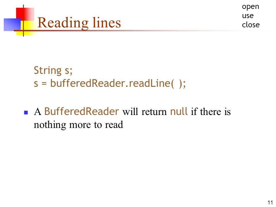 11 Reading lines String s; s = bufferedReader.readLine( ); A BufferedReader will return null if there is nothing more to read open use close