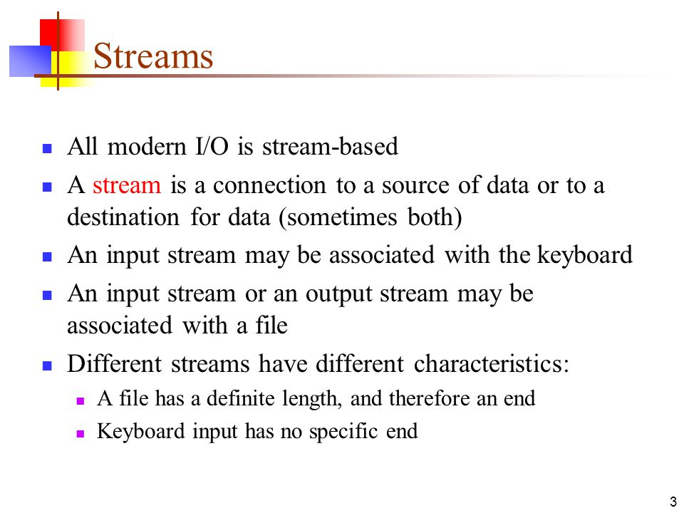 3 Streams All modern I/O is stream-based A stream is a connection to a source of data or to a destination for data (sometimes both) An input stream may be associated with the keyboard An input stream or an output stream may be associated with a file Different streams have different characteristics: A file has a definite length, and therefore an end Keyboard input has no specific end