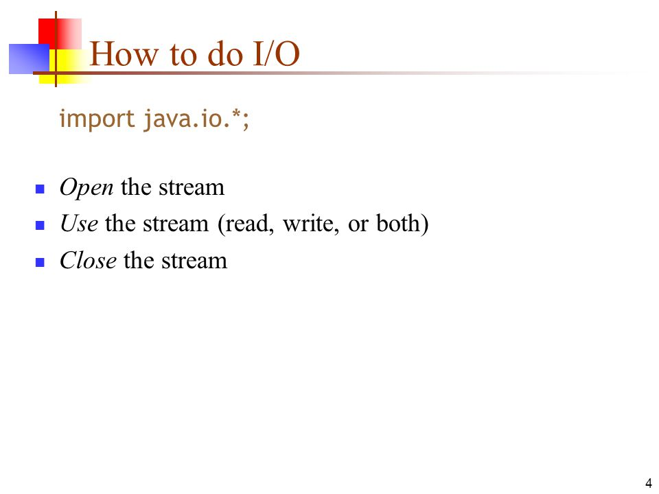 4 How to do I/O import java.io.*; Open the stream Use the stream (read, write, or both) Close the stream