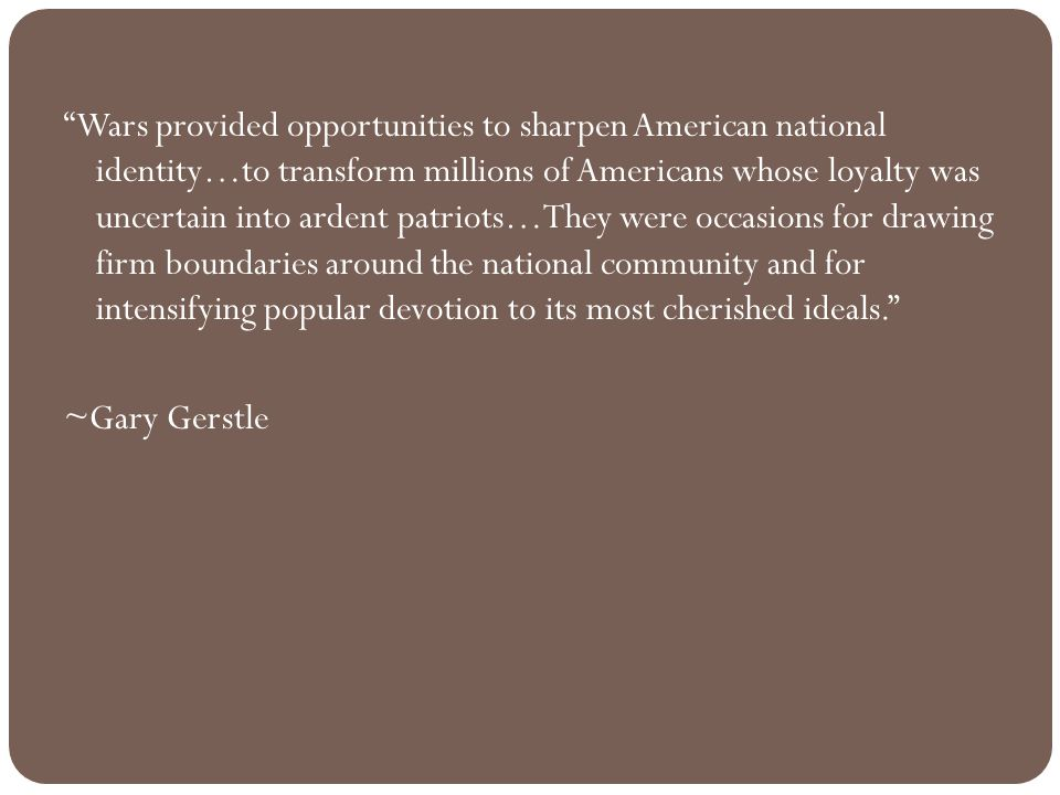 Wars provided opportunities to sharpen American national identity…to transform millions of Americans whose loyalty was uncertain into ardent patriots…They were occasions for drawing firm boundaries around the national community and for intensifying popular devotion to its most cherished ideals. ~Gary Gerstle