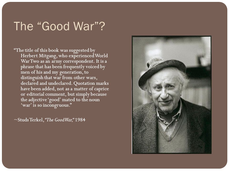 "The ""Good War""? ""The title of this book was suggested by Herbert Mitgang, who experienced World War Two as an army correspondent. It is a phrase that"