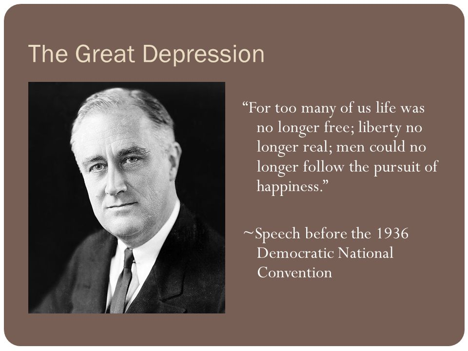 The Great Depression For too many of us life was no longer free; liberty no longer real; men could no longer follow the pursuit of happiness. ~Speech before the 1936 Democratic National Convention