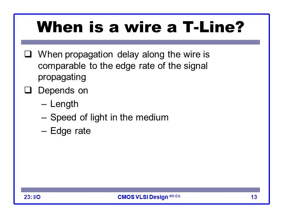 CMOS VLSI DesignCMOS VLSI Design 4th Ed. 23: I/O13 When is a wire a T-Line.