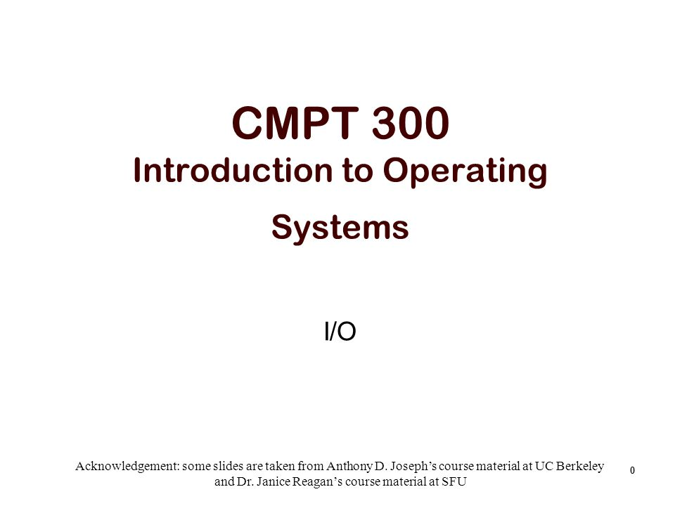 0 CMPT 300 Introduction to Operating Systems I/O Acknowledgement: some slides are taken from Anthony D. Joseph's course material at UC Berkeley and Dr