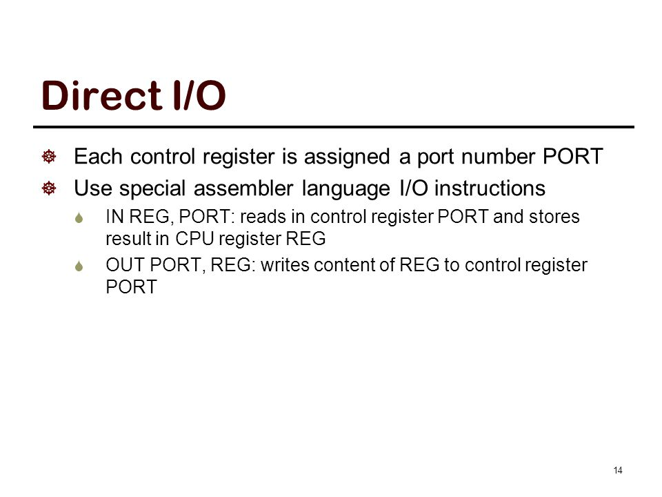 14 Direct I/O  Each control register is assigned a port number PORT  Use special assembler language I/O instructions  IN REG, PORT: reads in contro