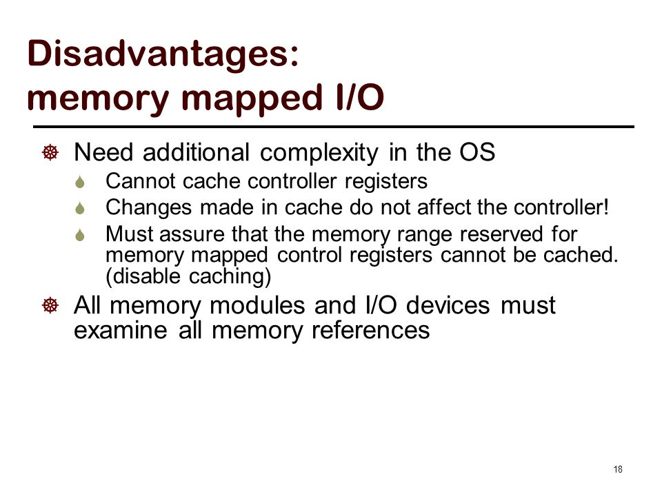 18 Disadvantages: memory mapped I/O  Need additional complexity in the OS  Cannot cache controller registers  Changes made in cache do not affect t