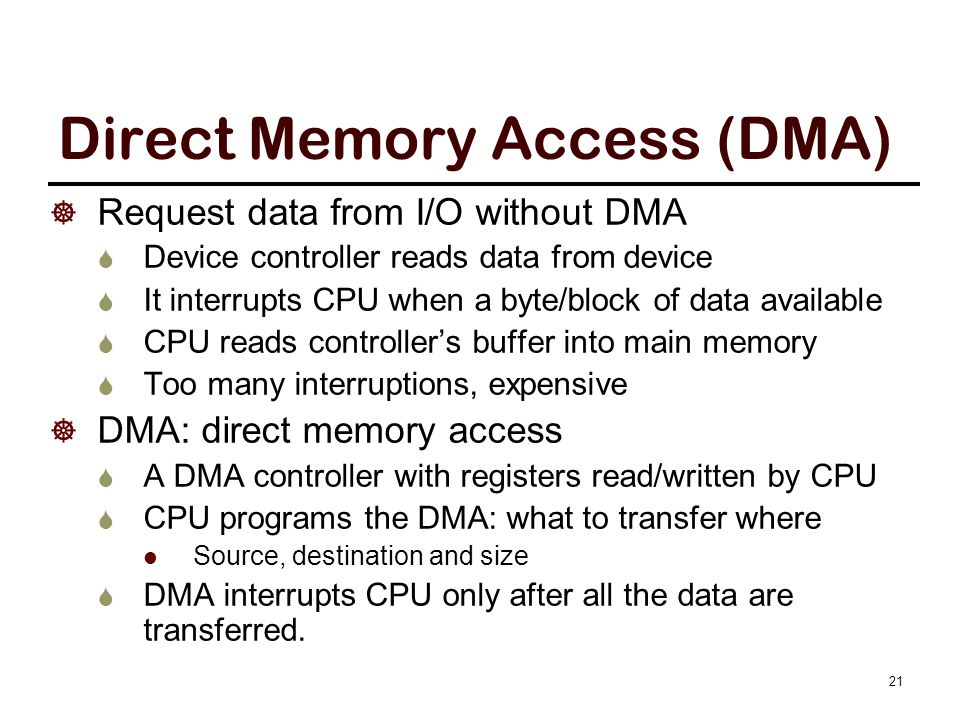 Direct Memory Access (DMA)  Request data from I/O without DMA  Device controller reads data from device  It interrupts CPU when a byte/block of dat
