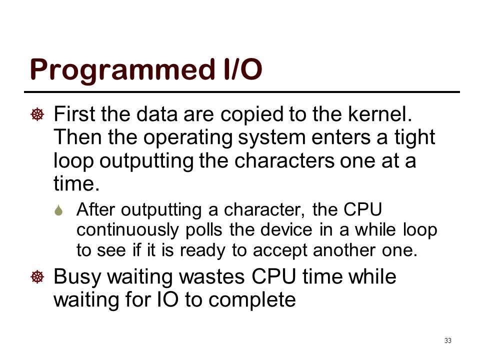Programmed I/O  First the data are copied to the kernel. Then the operating system enters a tight loop outputting the characters one at a time.  Aft