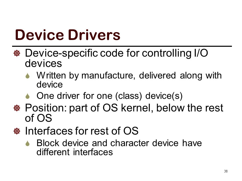 Device Drivers  Device-specific code for controlling I/O devices  Written by manufacture, delivered along with device  One driver for one (class) d