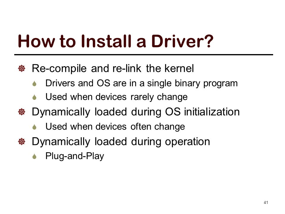 How to Install a Driver?  Re-compile and re-link the kernel  Drivers and OS are in a single binary program  Used when devices rarely change  Dynam