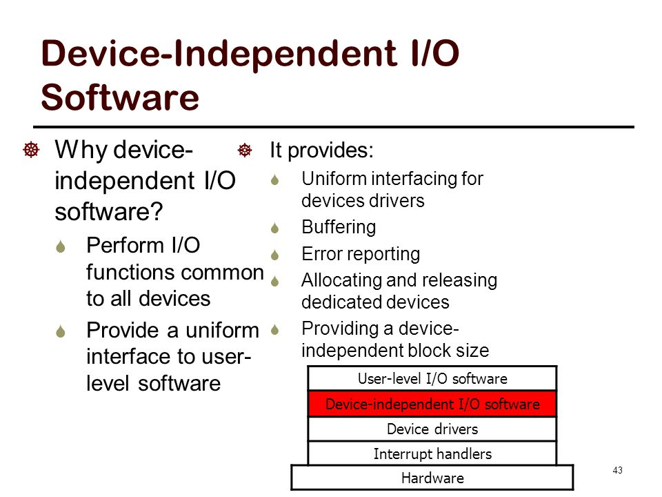 43 Device-Independent I/O Software  Why device- independent I/O software?  Perform I/O functions common to all devices  Provide a uniform interface