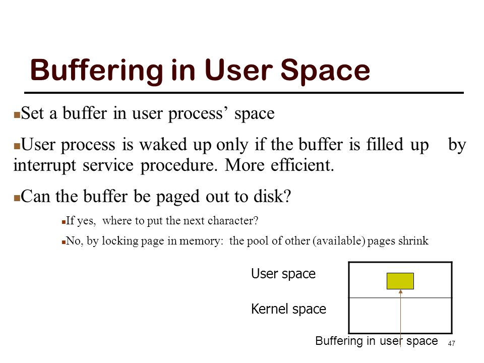 Buffering in User Space User space Kernel space Buffering in user space Set a buffer in user process' space User process is waked up only if the buffe