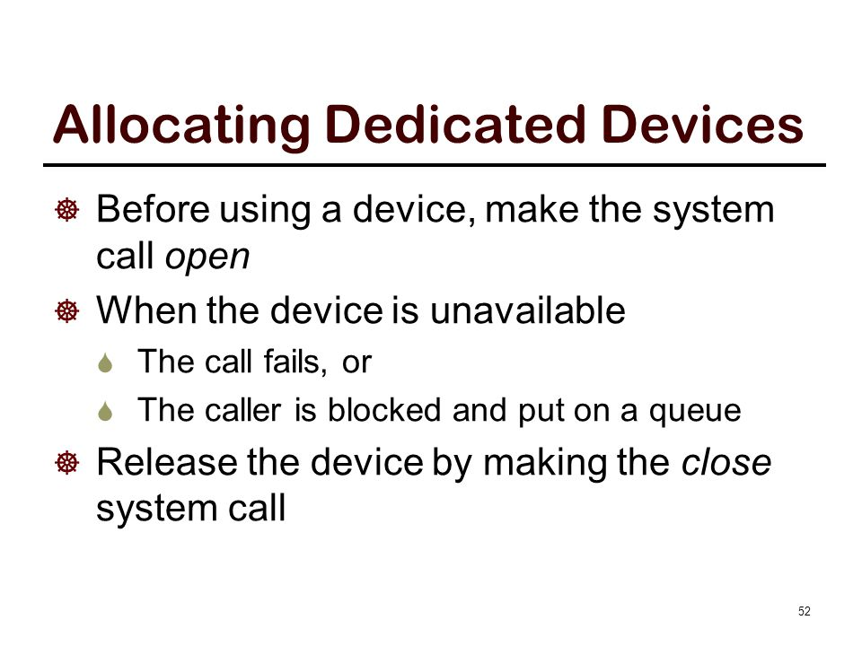 Allocating Dedicated Devices  Before using a device, make the system call open  When the device is unavailable  The call fails, or  The caller is