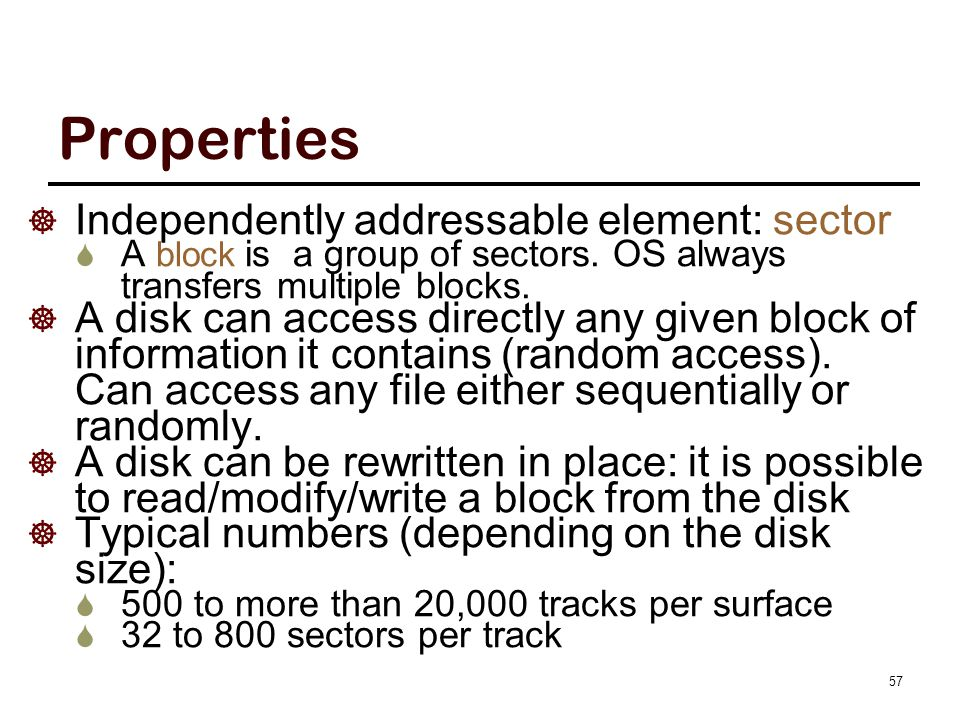 Properties  Independently addressable element: sector  A block is a group of sectors. OS always transfers multiple blocks.  A disk can access direc