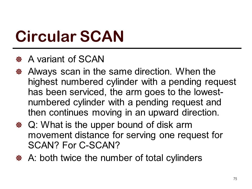 Circular SCAN  A variant of SCAN  Always scan in the same direction. When the highest numbered cylinder with a pending request has been serviced, th