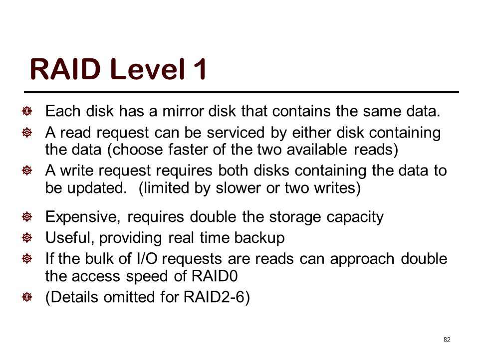 82 RAID Level 1  Each disk has a mirror disk that contains the same data.  A read request can be serviced by either disk containing the data (choose