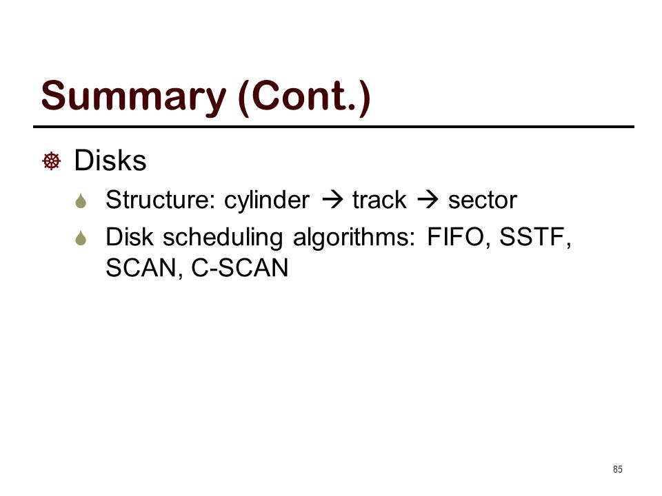 Summary (Cont.)  Disks  Structure: cylinder  track  sector  Disk scheduling algorithms: FIFO, SSTF, SCAN, C-SCAN 85