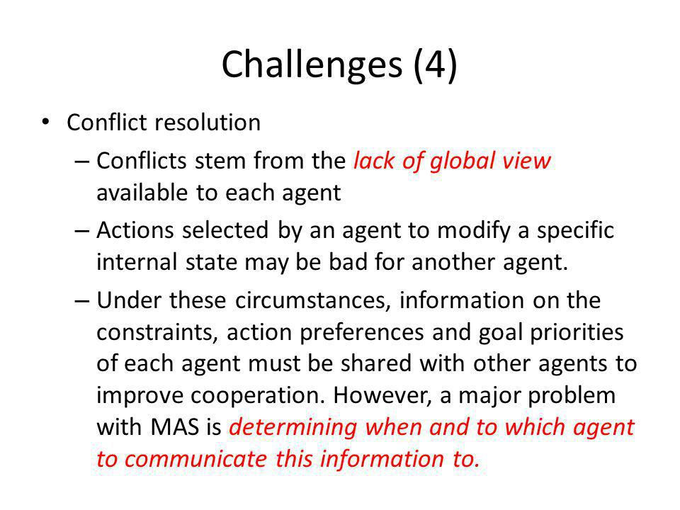 Challenges (4) Conflict resolution – Conflicts stem from the lack of global view available to each agent – Actions selected by an agent to modify a specific internal state may be bad for another agent.