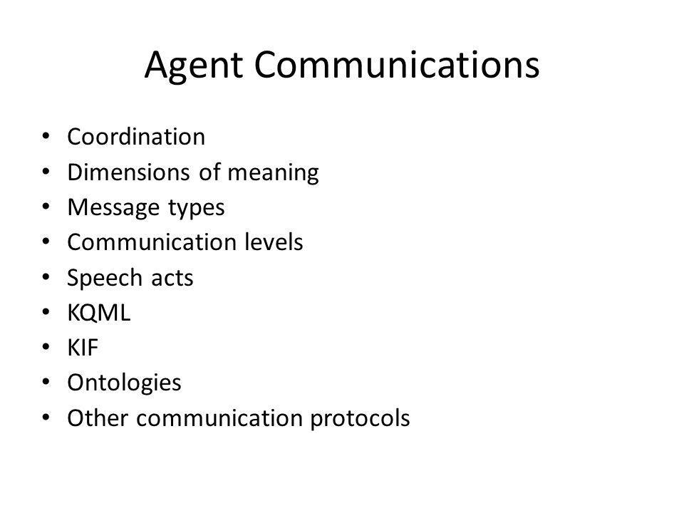 Agent Communications Coordination Dimensions of meaning Message types Communication levels Speech acts KQML KIF Ontologies Other communication protocols