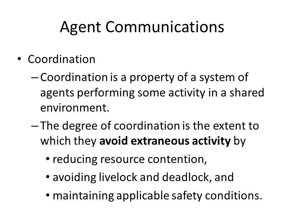 Agent Communications Coordination – Coordination is a property of a system of agents performing some activity in a shared environment.