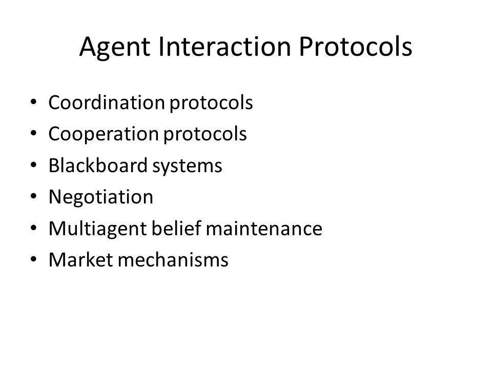 Agent Interaction Protocols Coordination protocols Cooperation protocols Blackboard systems Negotiation Multiagent belief maintenance Market mechanisms