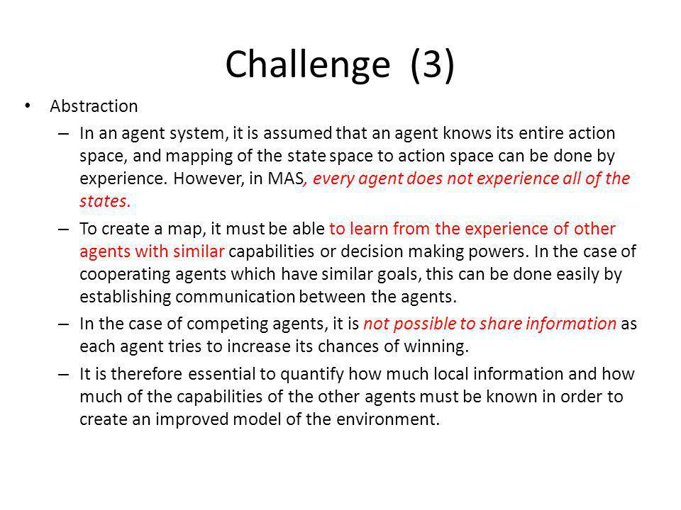 Challenge (3) Abstraction – In an agent system, it is assumed that an agent knows its entire action space, and mapping of the state space to action space can be done by experience.