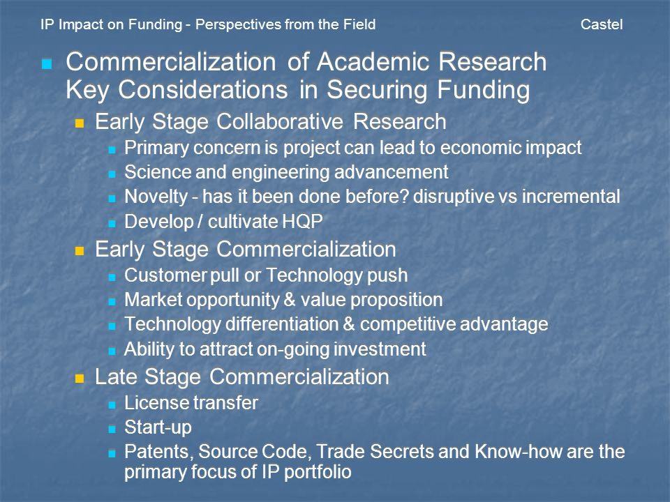 IP Impact on Funding - Perspectives from the Field Castel Commercialization of Academic Research Key Considerations in Securing Funding Early Stage Collaborative Research Primary concern is project can lead to economic impact Science and engineering advancement Novelty - has it been done before.