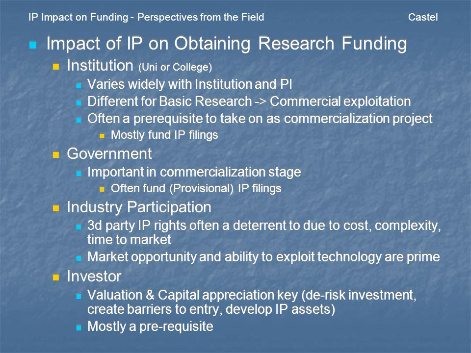 IP Impact on Funding - Perspectives from the Field Castel Impact of IP on Obtaining Research Funding Institution (Uni or College) Varies widely with Institution and PI Different for Basic Research -> Commercial exploitation Often a prerequisite to take on as commercialization project Mostly fund IP filings Government Important in commercialization stage Often fund (Provisional) IP filings Industry Participation 3d party IP rights often a deterrent to due to cost, complexity, time to market Market opportunity and ability to exploit technology are prime Investor Valuation & Capital appreciation key (de-risk investment, create barriers to entry, develop IP assets) Mostly a pre-requisite Impact of IP on Obtaining Research Funding Institution (Uni or College) Varies widely with Institution and PI Different for Basic Research -> Commercial exploitation Often a prerequisite to take on as commercialization project Mostly fund IP filings Government Important in commercialization stage Often fund (Provisional) IP filings Industry Participation 3d party IP rights often a deterrent to due to cost, complexity, time to market Market opportunity and ability to exploit technology are prime Investor Valuation & Capital appreciation key (de-risk investment, create barriers to entry, develop IP assets) Mostly a pre-requisite