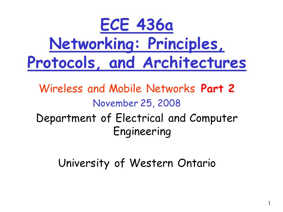 1 Wireless and Mobile Networks Part 2 November 25, 2008 Department of Electrical and Computer Engineering University of Western Ontario ECE 436a Networking: Principles, Protocols, and Architectures