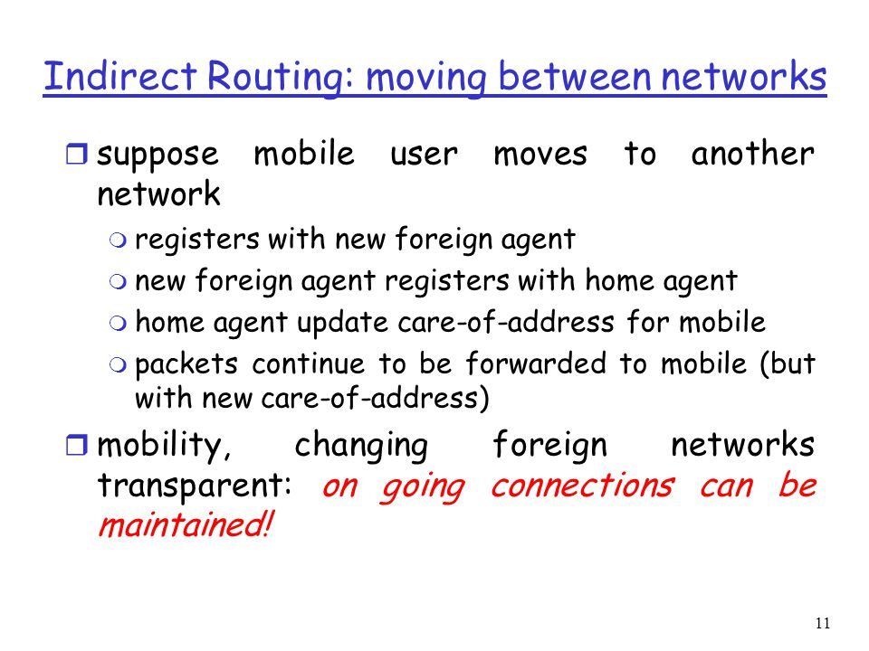11 Indirect Routing: moving between networks r suppose mobile user moves to another network m registers with new foreign agent m new foreign agent registers with home agent m home agent update care-of-address for mobile m packets continue to be forwarded to mobile (but with new care-of-address) r mobility, changing foreign networks transparent: on going connections can be maintained!