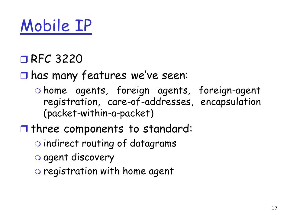 15 Mobile IP r RFC 3220 r has many features we've seen: m home agents, foreign agents, foreign-agent registration, care-of-addresses, encapsulation (packet-within-a-packet) r three components to standard: m indirect routing of datagrams m agent discovery m registration with home agent