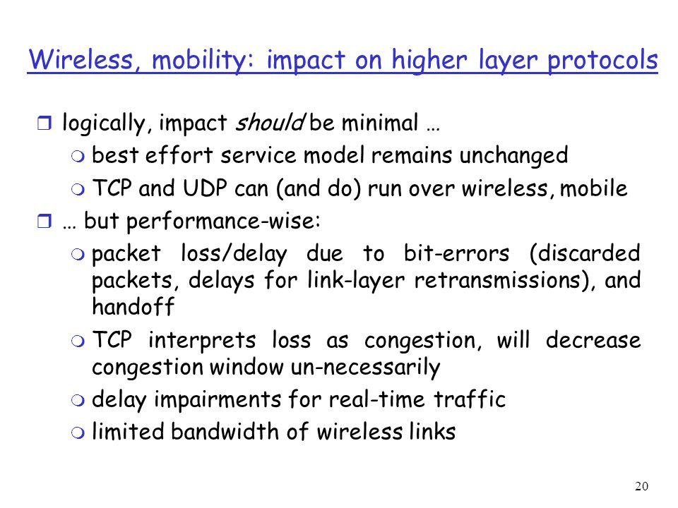 20 Wireless, mobility: impact on higher layer protocols r logically, impact should be minimal … m best effort service model remains unchanged m TCP and UDP can (and do) run over wireless, mobile r … but performance-wise: m packet loss/delay due to bit-errors (discarded packets, delays for link-layer retransmissions), and handoff m TCP interprets loss as congestion, will decrease congestion window un-necessarily m delay impairments for real-time traffic m limited bandwidth of wireless links