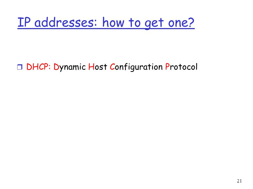 21 IP addresses: how to get one r DHCP: Dynamic Host Configuration Protocol
