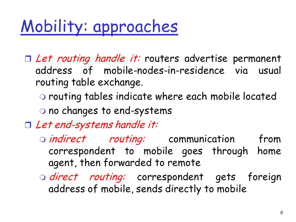 6 Mobility: approaches r Let routing handle it: routers advertise permanent address of mobile-nodes-in-residence via usual routing table exchange.