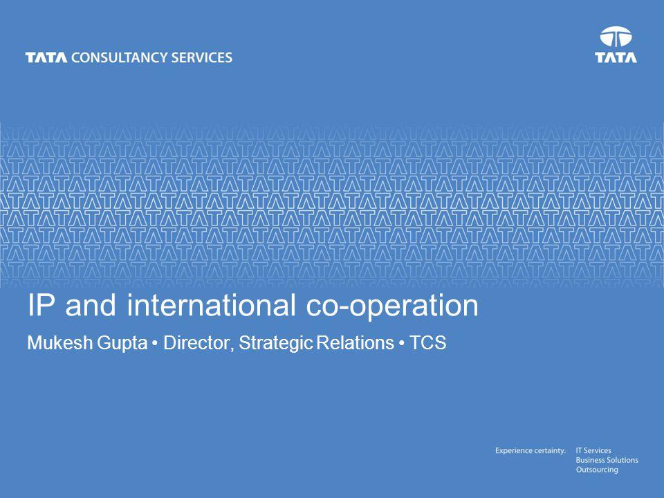 IP and international co-operation Mukesh Gupta Director, Strategic Relations TCS