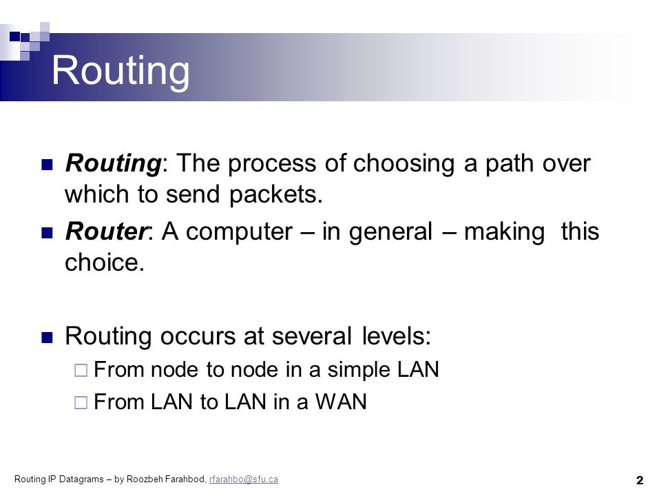 Routing IP Datagrams – by Roozbeh Farahbod, rfarahbo@sfu.carfarahbo@sfu.ca 13 The IP Routing RouteDatagram(Datagram, RoutingTable) Extract destination IP address in D Extract the network prefix in N if N matches any directly connected network  deliver datagram directly to destination D over that network else if the table contains a host-specific route for D  send datagram to the next-hop specified in the table else if the table contains a route for network N  send datagram to the next-hop specified in the table else if the table contains a default route  send datagram to the default router specified else  declare a routing error!