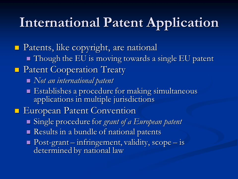 International Patent Application Patents, like copyright, are national Patents, like copyright, are national Though the EU is moving towards a single