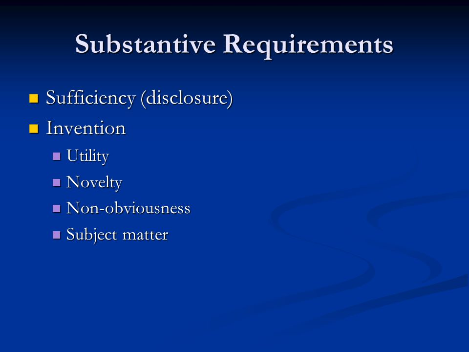 Substantive Requirements Sufficiency (disclosure) Sufficiency (disclosure) Invention Invention Utility Utility Novelty Novelty Non-obviousness Non-obv