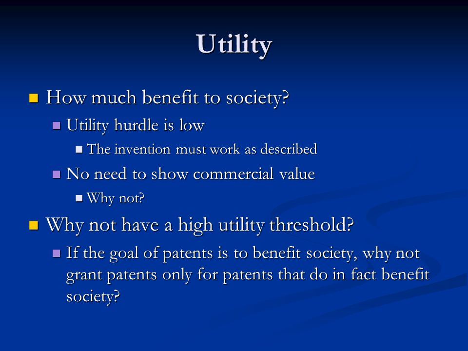 Utility How much benefit to society? How much benefit to society? Utility hurdle is low Utility hurdle is low The invention must work as described The