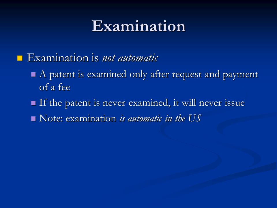 Examination Examination is not automatic Examination is not automatic A patent is examined only after request and payment of a fee A patent is examine