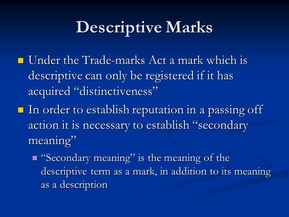 Descriptive Marks Under the Trade-marks Act a mark which is descriptive can only be registered if it has acquired distinctiveness Under the Trade-marks Act a mark which is descriptive can only be registered if it has acquired distinctiveness In order to establish reputation in a passing off action it is necessary to establish secondary meaning In order to establish reputation in a passing off action it is necessary to establish secondary meaning Secondary meaning is the meaning of the descriptive term as a mark, in addition to its meaning as a description Secondary meaning is the meaning of the descriptive term as a mark, in addition to its meaning as a description