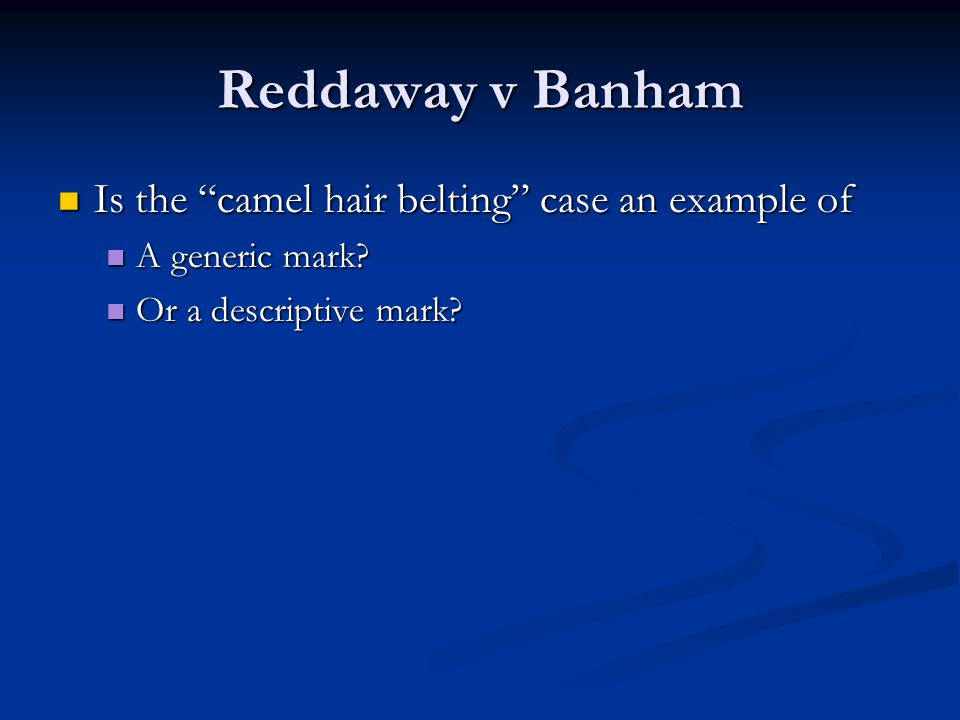 Reddaway v Banham Is the camel hair belting case an example of Is the camel hair belting case an example of A generic mark.