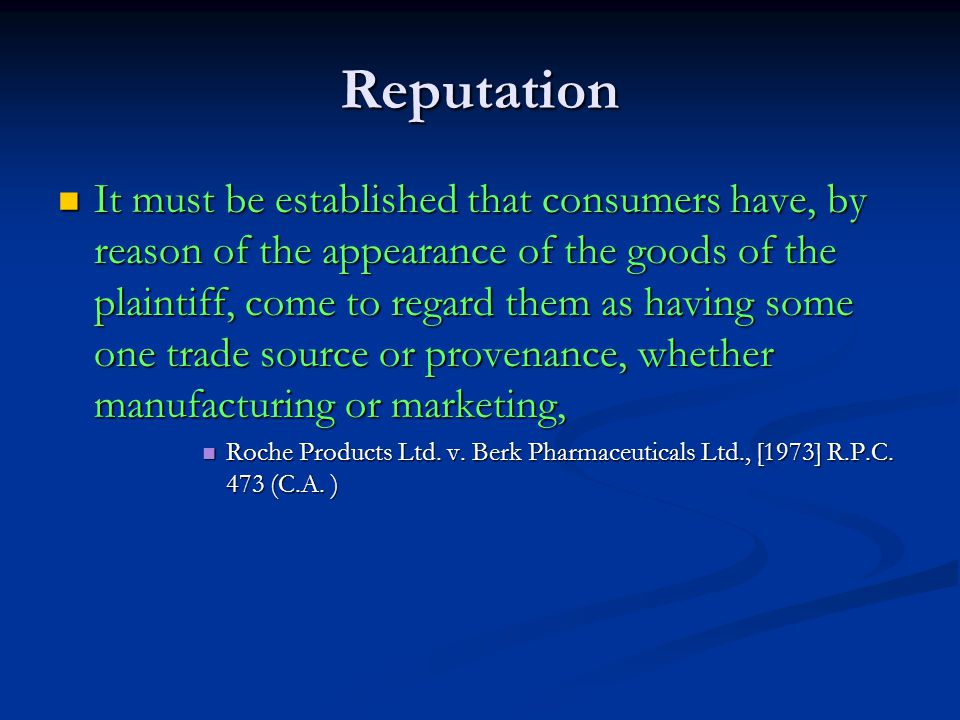 Reputation It must be established that consumers have, by reason of the appearance of the goods of the plaintiff, come to regard them as having some one trade source or provenance, whether manufacturing or marketing, It must be established that consumers have, by reason of the appearance of the goods of the plaintiff, come to regard them as having some one trade source or provenance, whether manufacturing or marketing, Roche Products Ltd.