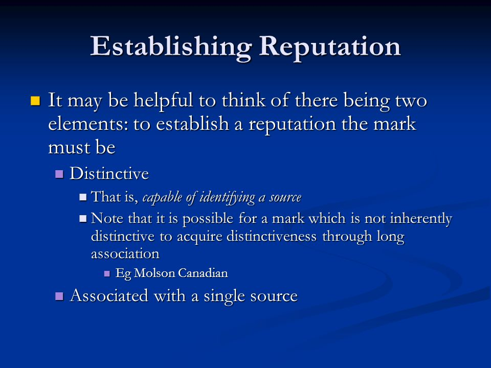 Establishing Reputation It may be helpful to think of there being two elements: to establish a reputation the mark must be It may be helpful to think of there being two elements: to establish a reputation the mark must be Distinctive Distinctive That is, capable of identifying a source That is, capable of identifying a source Note that it is possible for a mark which is not inherently distinctive to acquire distinctiveness through long association Note that it is possible for a mark which is not inherently distinctive to acquire distinctiveness through long association Eg Molson Canadian Eg Molson Canadian Associated with a single source Associated with a single source
